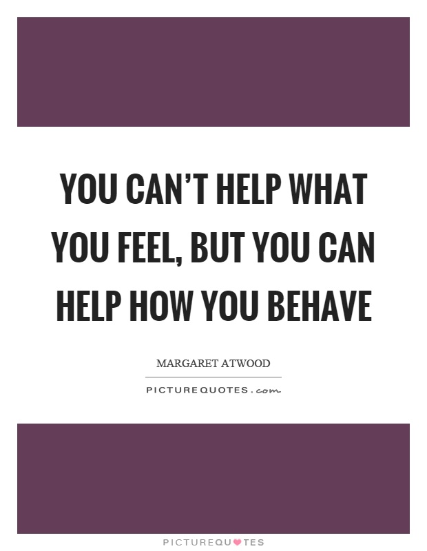 You can't help what you feel, but you can help how you behave Picture Quote #1