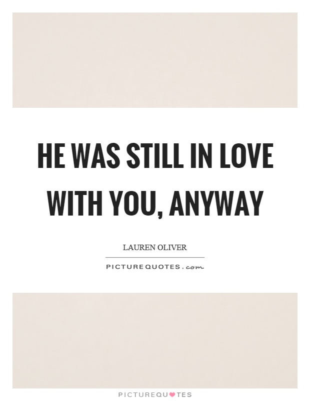 He was still in love with you, anyway Picture Quote #1