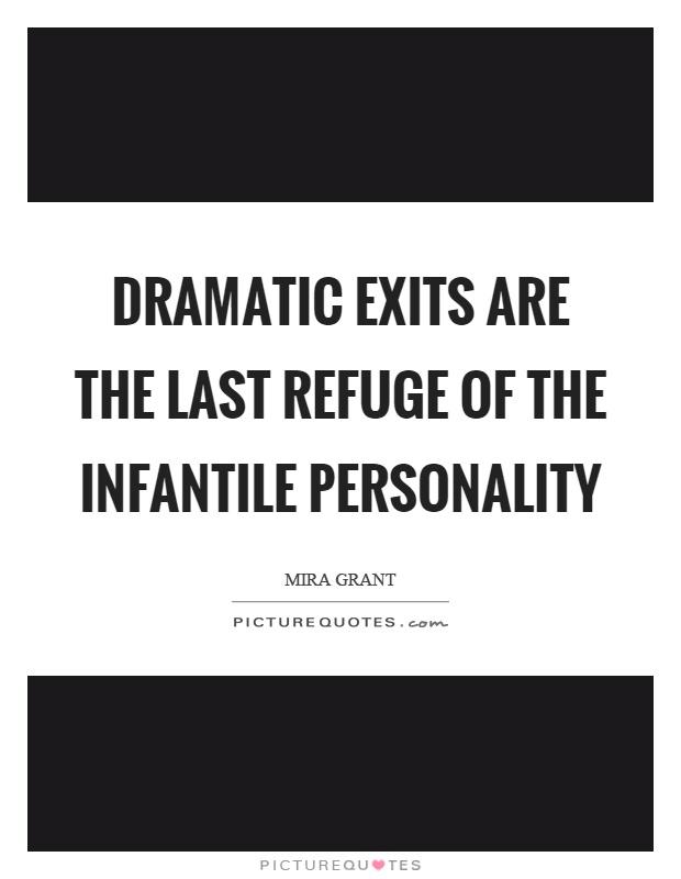 Dramatic exits are the last refuge of the infantile personality Picture Quote #1