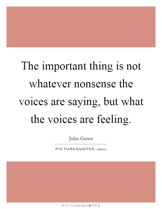 The important thing is not whatever nonsense the voices are saying, but what the voices are feeling Picture Quote #1