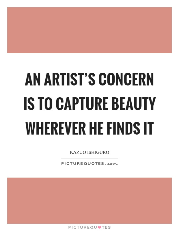 An artist's concern is to capture beauty wherever he finds it Picture Quote #1