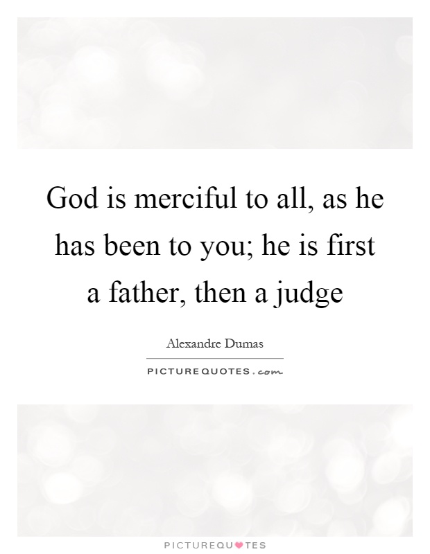 God is merciful to all, as he has been to you; he is first a father, then a judge Picture Quote #1