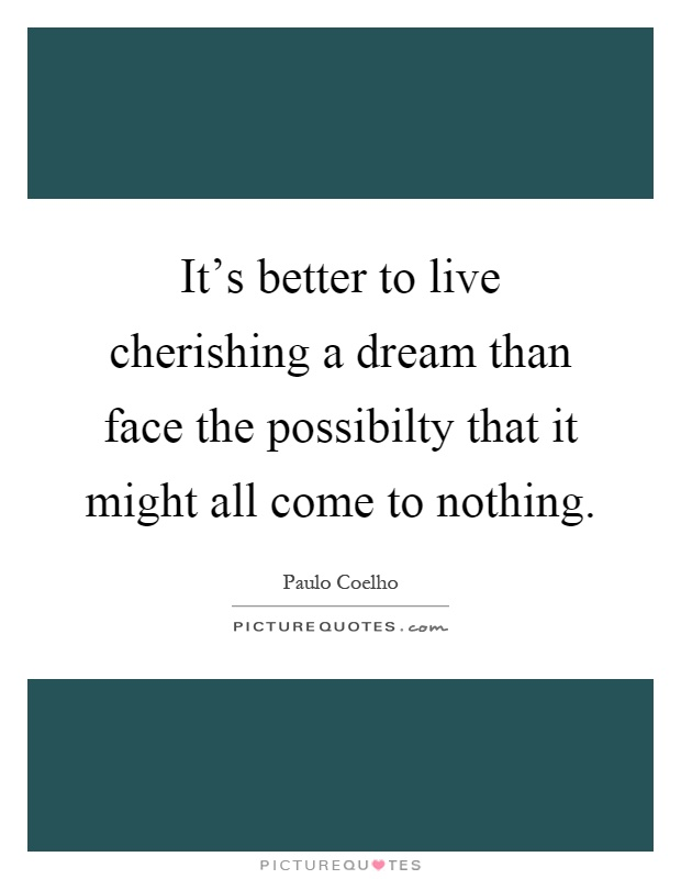 It's better to live cherishing a dream than face the possibilty that it might all come to nothing Picture Quote #1