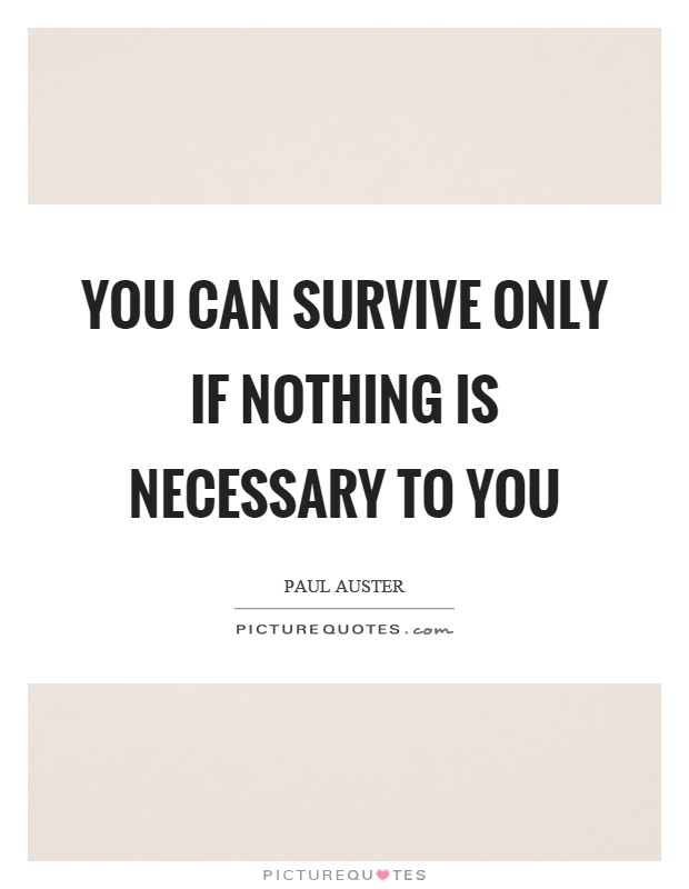 You can survive only if nothing is necessary to you Picture Quote #1