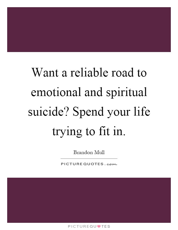 Want a reliable road to emotional and spiritual suicide? Spend your life trying to fit in Picture Quote #1