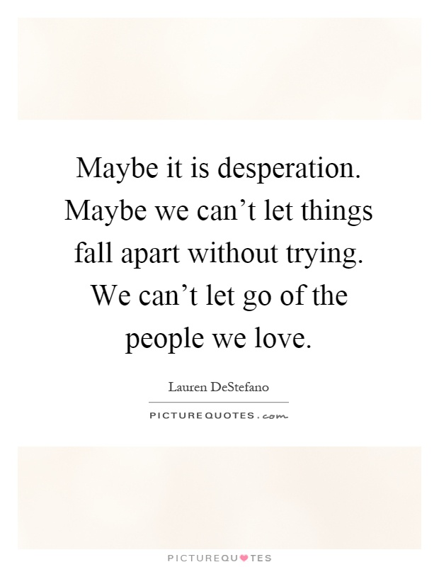 Maybe it is desperation. Maybe we can't let things fall apart without trying. We can't let go of the people we love Picture Quote #1