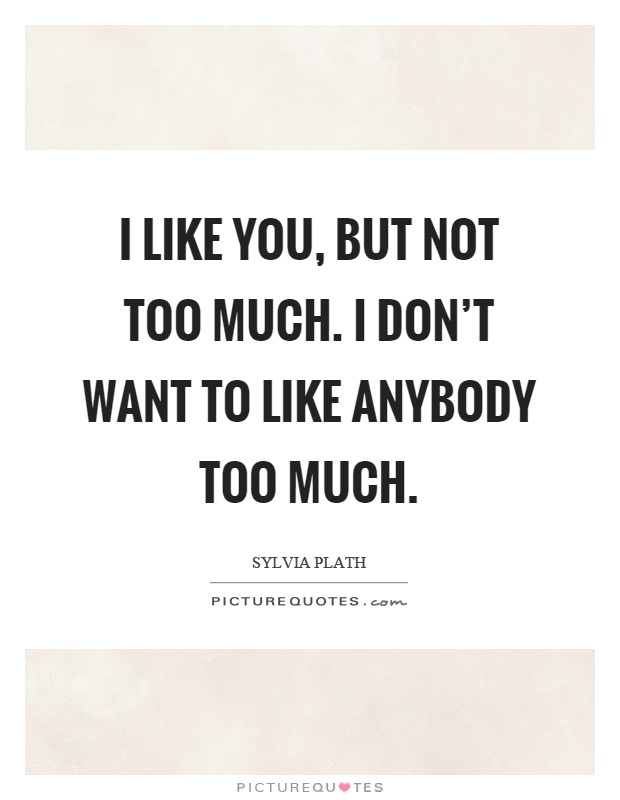 I like you, but not too much. I don't want to like anybody too much Picture Quote #1