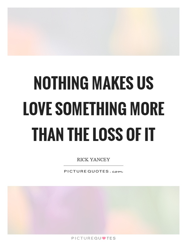 Nothing makes us love something more than the loss of it Picture Quote #1
