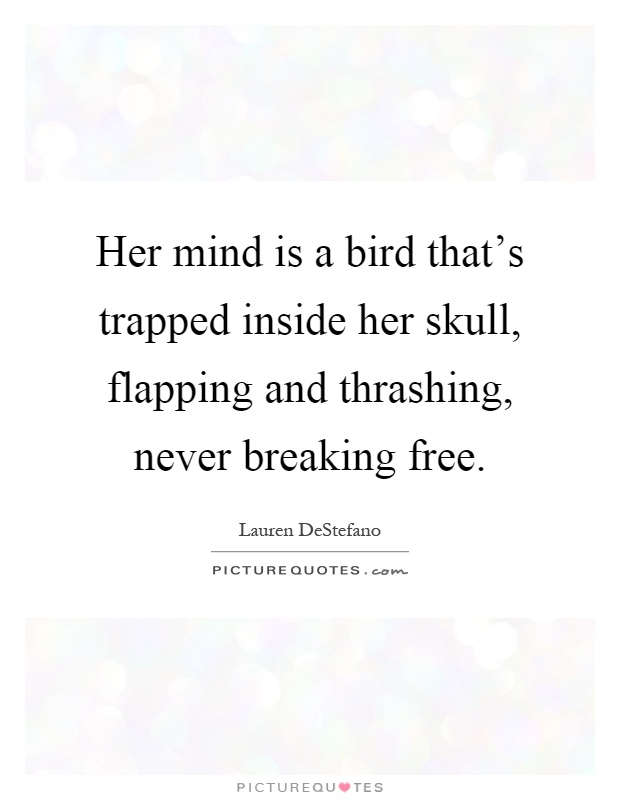Her mind is a bird that's trapped inside her skull ...