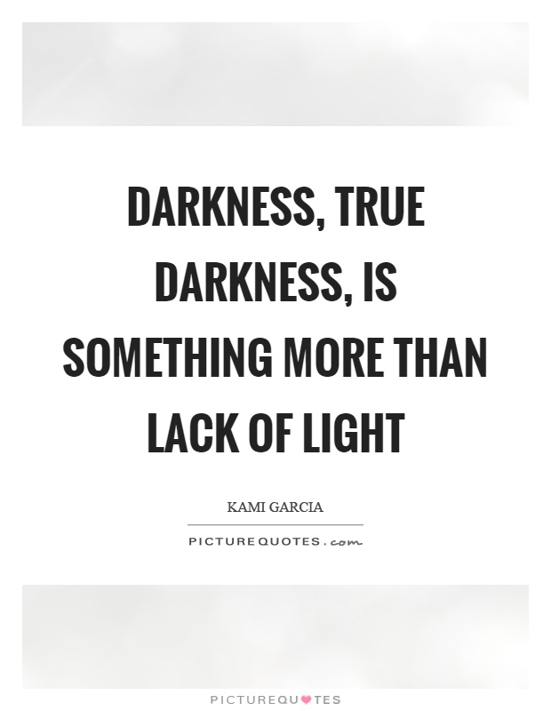 Darkness, true darkness, is something more than lack of light Picture Quote #1