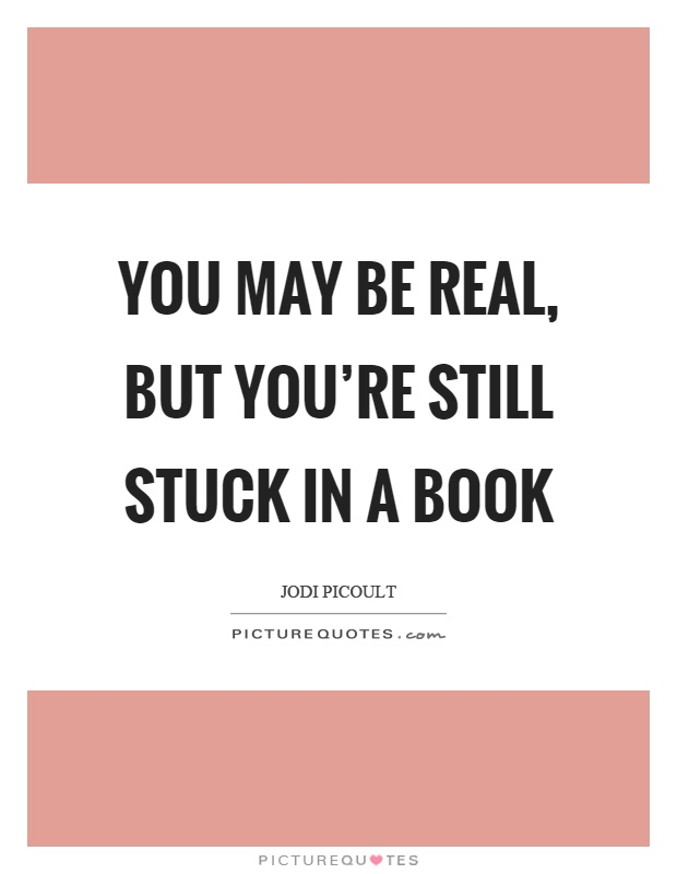 You may be real, but you're still stuck in a book Picture Quote #1