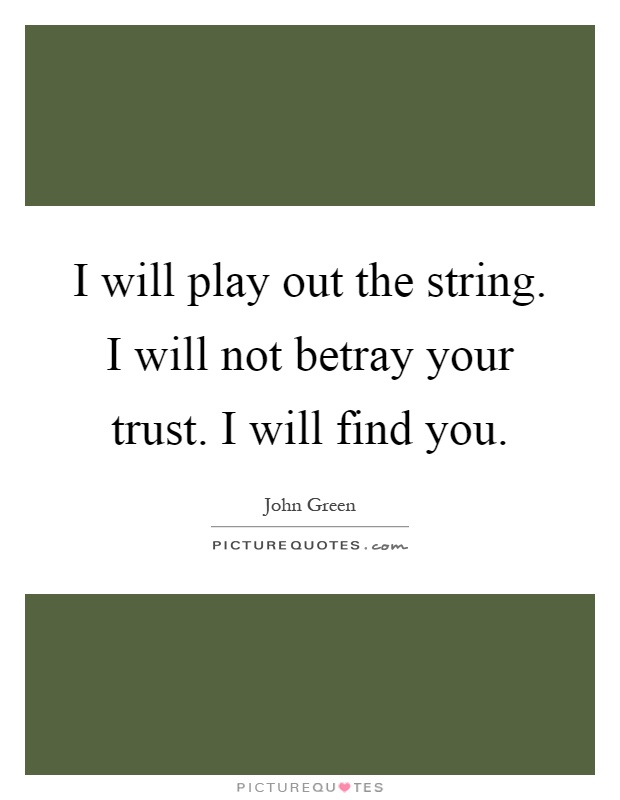 I will play out the string. I will not betray your trust. I will find you Picture Quote #1