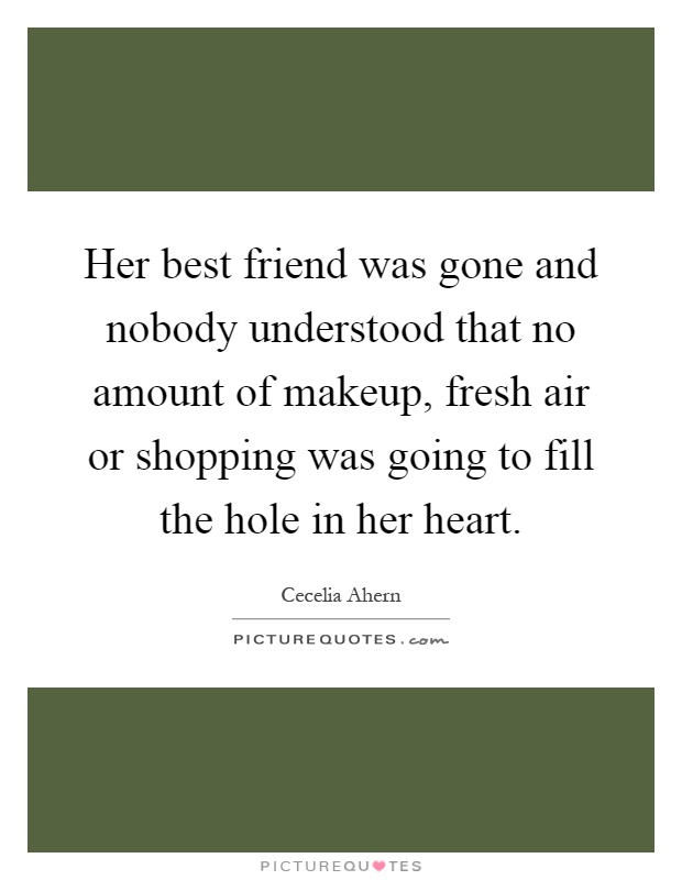 Her best friend was gone and nobody understood that no amount of makeup, fresh air or shopping was going to fill the hole in her heart Picture Quote #1