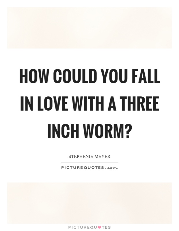 How could you fall in love with a three inch worm? Picture Quote #1