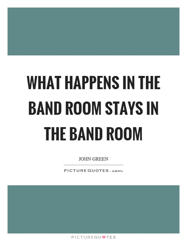 What happens in the band room stays in the band room Picture Quote #1