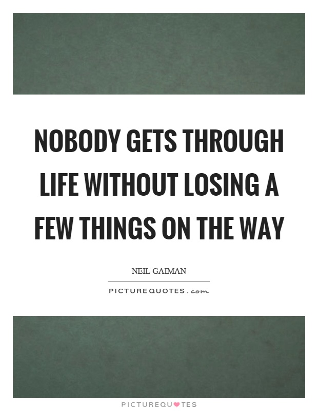 Nobody gets through life without losing a few things on the way Picture Quote #1