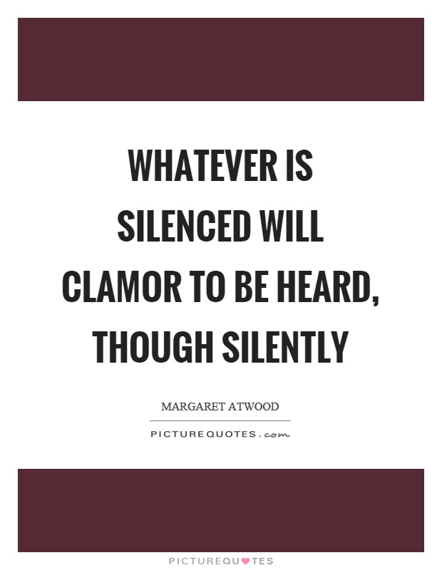 Whatever is silenced will clamor to be heard, though silently Picture Quote #1