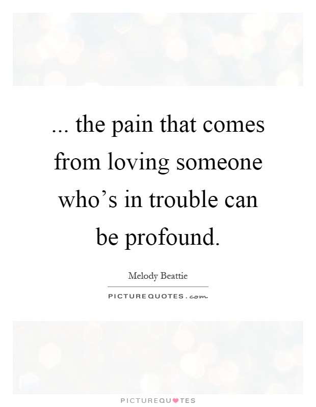 ... the pain that comes from loving someone who's in trouble can be profound Picture Quote #1
