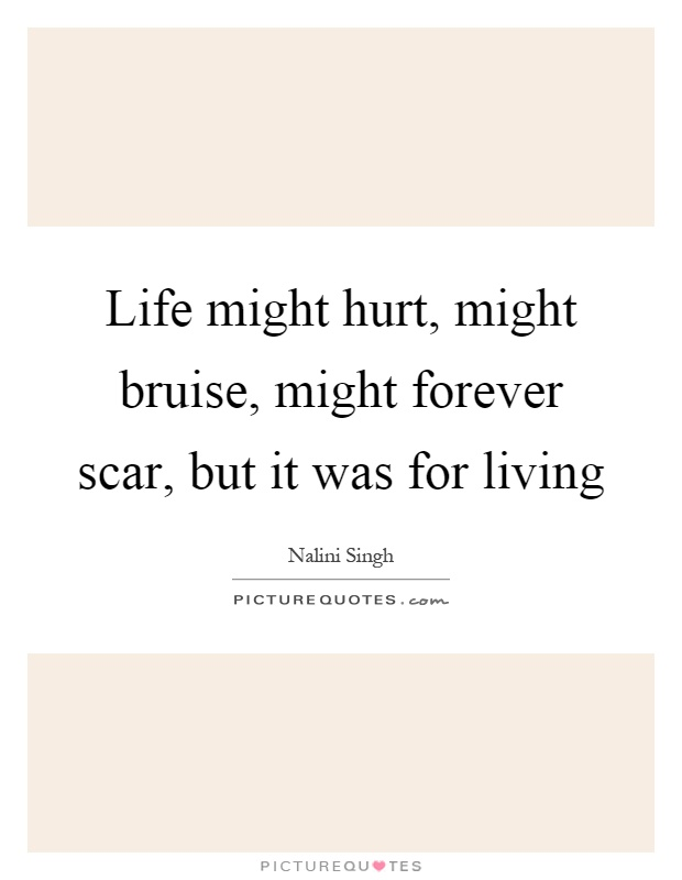 Life might hurt, might bruise, might forever scar, but it was for living Picture Quote #1