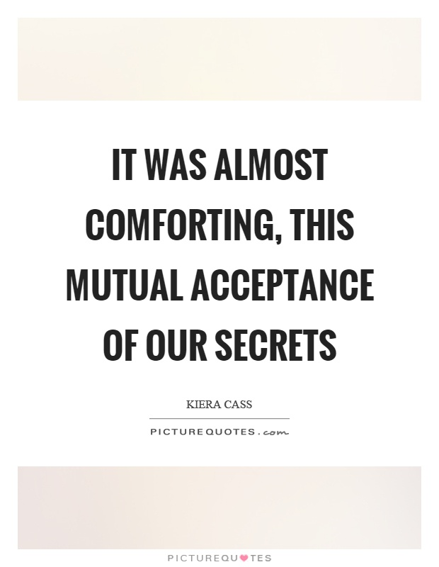 It was almost comforting, this mutual acceptance of our secrets Picture Quote #1