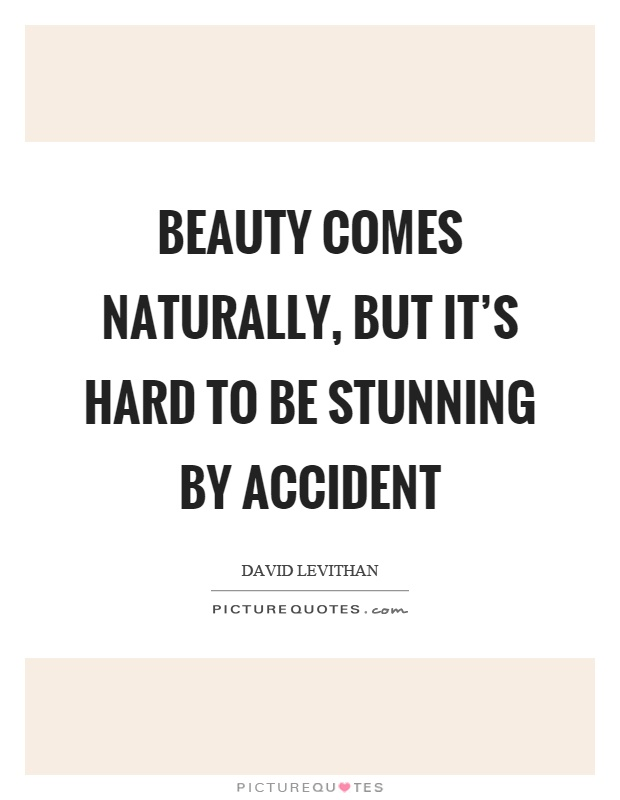Beauty comes naturally, but it's hard to be stunning by accident Picture Quote #1