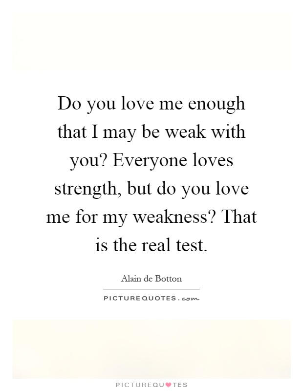 Do you love me enough that I may be weak with you? Everyone loves strength, but do you love me for my weakness? That is the real test Picture Quote #1