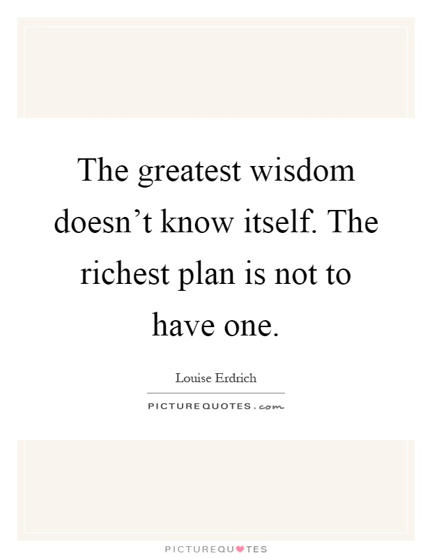 The greatest wisdom doesn't know itself. The richest plan is not to have one Picture Quote #1