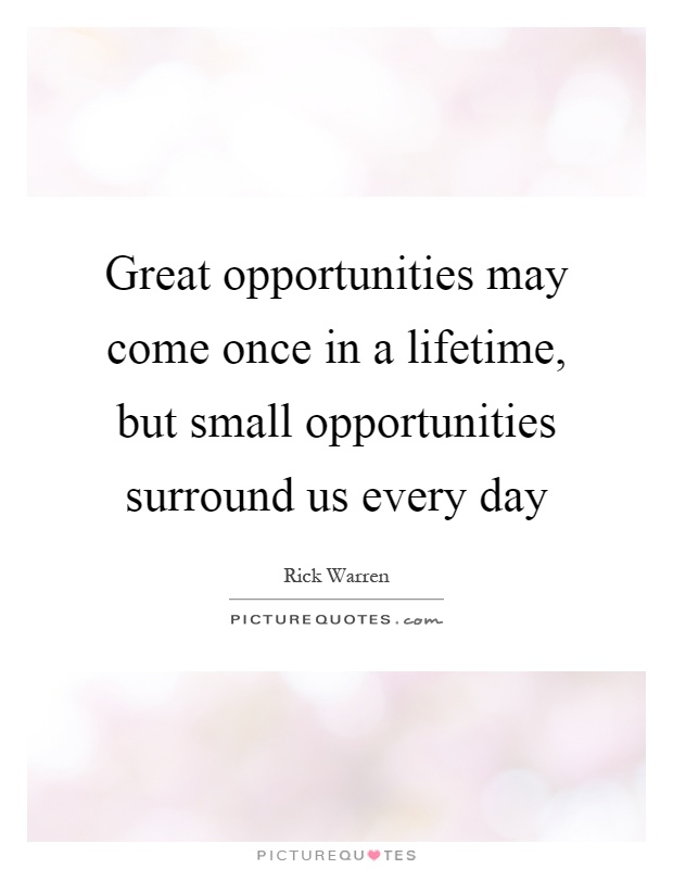 Great opportunities may come once in a lifetime, but small opportunities surround us every day Picture Quote #1