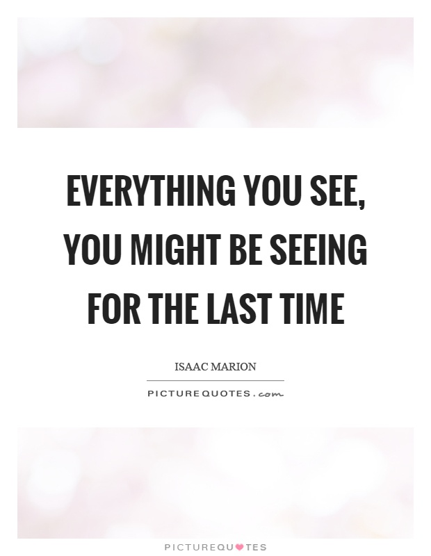 Everything you see, you might be seeing for the last time Picture Quote #1