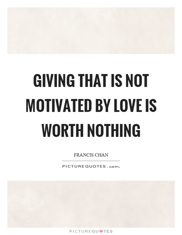 Giving that is not motivated by love is worth nothing Picture Quote #1