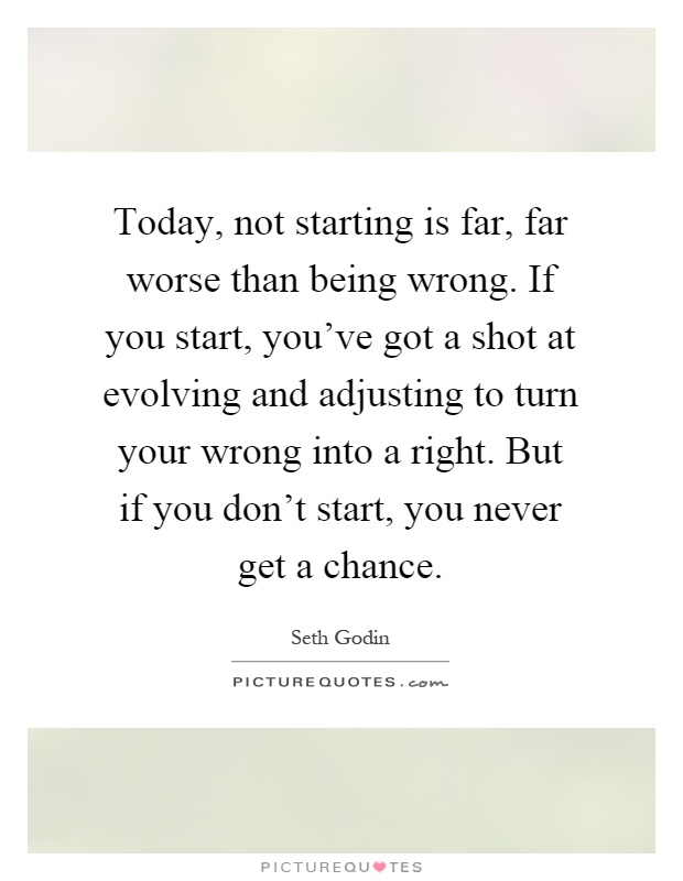 Today, not starting is far, far worse than being wrong. If you start, you've got a shot at evolving and adjusting to turn your wrong into a right. But if you don't start, you never get a chance Picture Quote #1