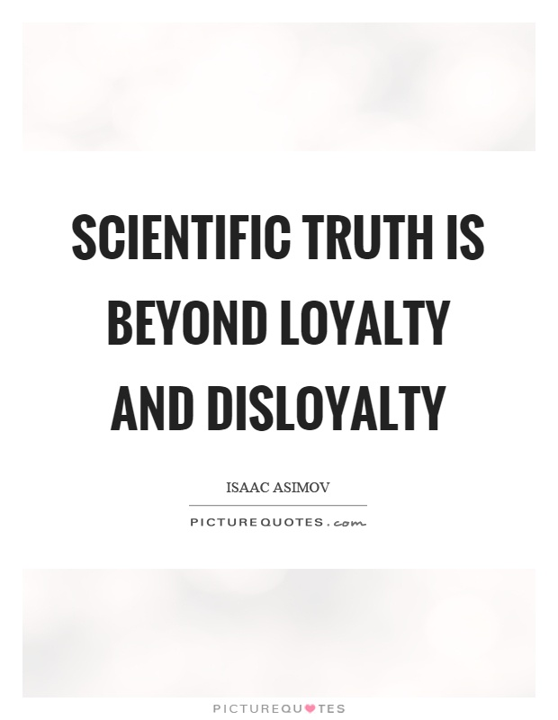 Scientific truth is beyond loyalty and disloyalty Picture Quote #1