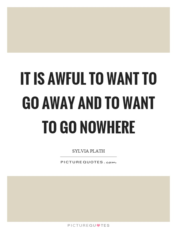 It is awful to want to go away and to want to go nowhere Picture Quote #1
