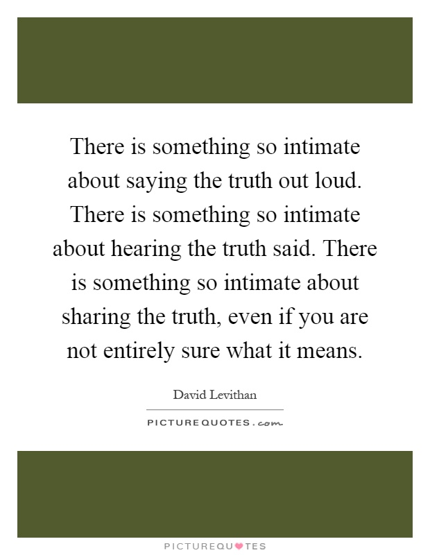 There is something so intimate about saying the truth out loud. There is something so intimate about hearing the truth said. There is something so intimate about sharing the truth, even if you are not entirely sure what it means Picture Quote #1