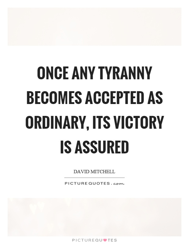 Once any tyranny becomes accepted as ordinary, its victory is assured Picture Quote #1