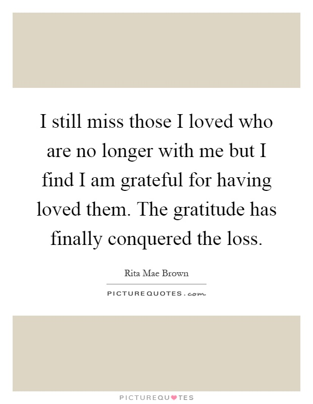 I still miss those I loved who are no longer with me but I find I am grateful for having loved them. The gratitude has finally conquered the loss Picture Quote #1