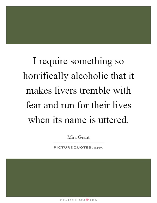 I require something so horrifically alcoholic that it makes livers tremble with fear and run for their lives when its name is uttered Picture Quote #1