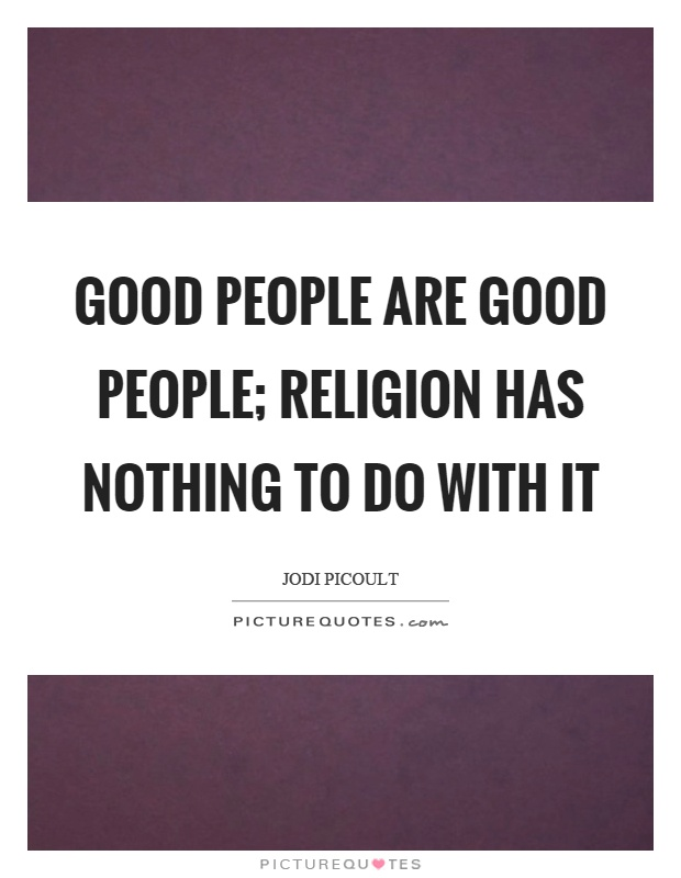 Good people are good people; religion has nothing to do with it Picture Quote #1
