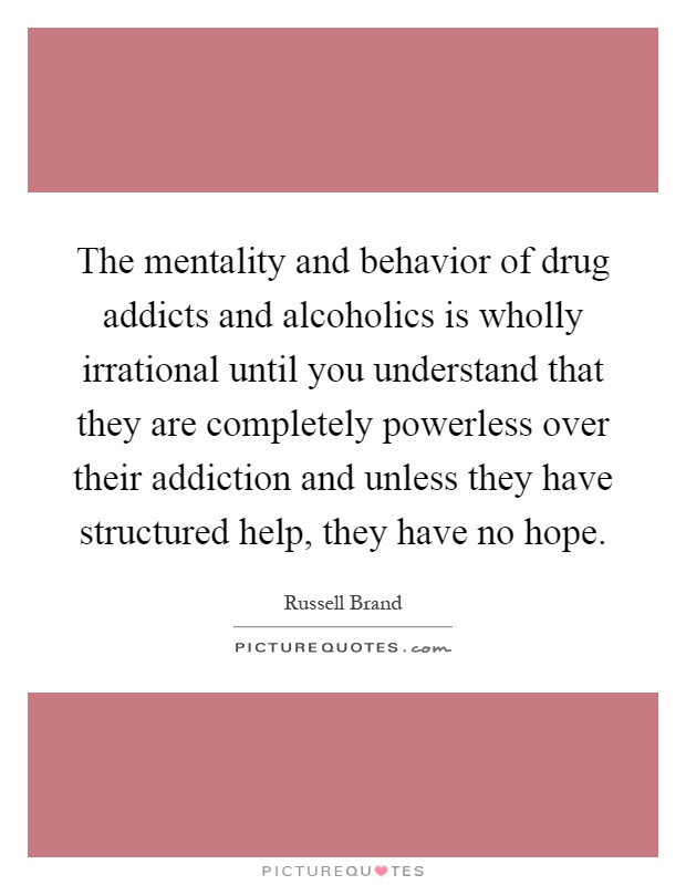 The mentality and behavior of drug addicts and alcoholics is wholly irrational until you understand that they are completely powerless over their addiction and unless they have structured help, they have no hope Picture Quote #1