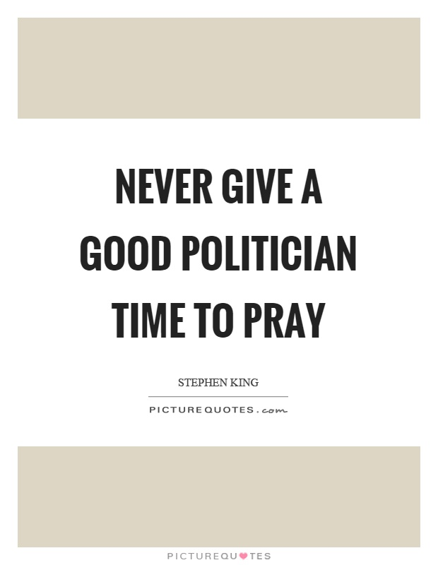 Never give a good politician time to pray Picture Quote #1