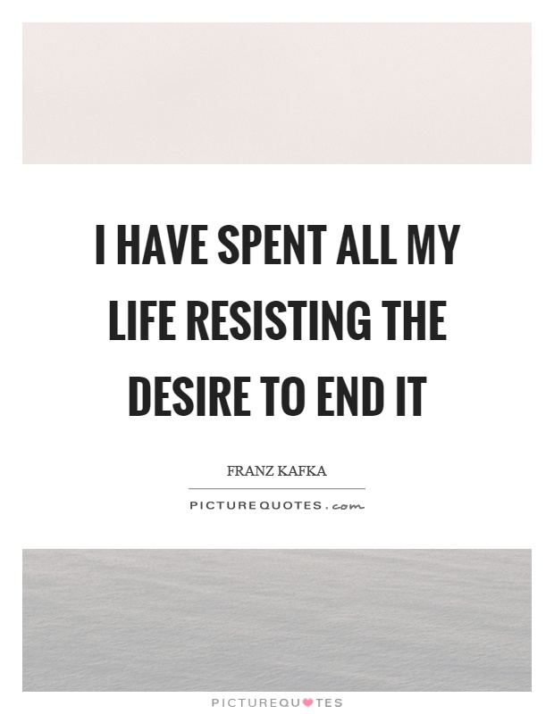 I have spent all my life resisting the desire to end it Picture Quote #1