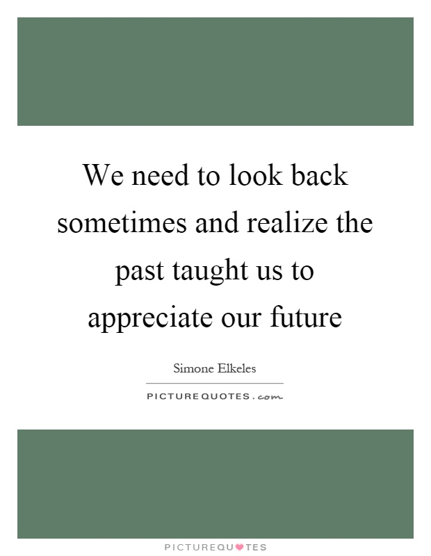 We need to look back sometimes and realize the past taught us to appreciate our future Picture Quote #1