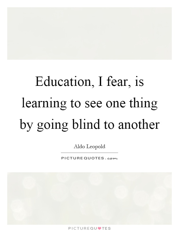 Education, I fear, is learning to see one thing by going blind to another Picture Quote #1