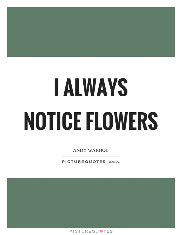 I always notice flowers Picture Quote #1