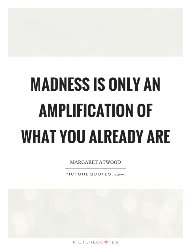 Madness is only an amplification of what you already are Picture Quote #1