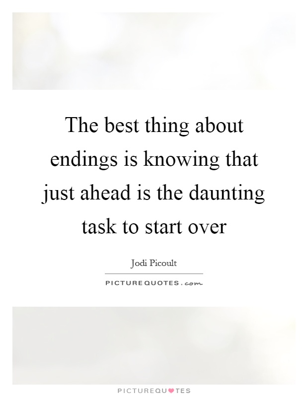 The best thing about endings is knowing that just ahead is the daunting task to start over Picture Quote #1
