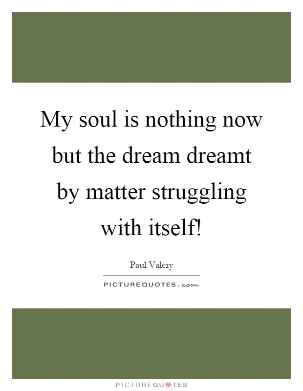 My soul is nothing now but the dream dreamt by matter struggling with itself! Picture Quote #1