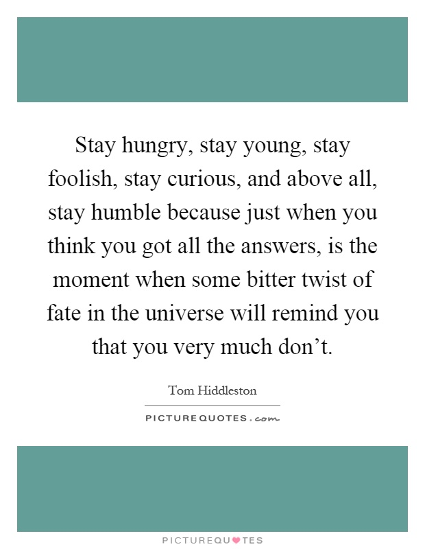 Stay hungry, stay young, stay foolish, stay curious, and above all, stay humble because just when you think you got all the answers, is the moment when some bitter twist of fate in the universe will remind you that you very much don't Picture Quote #1