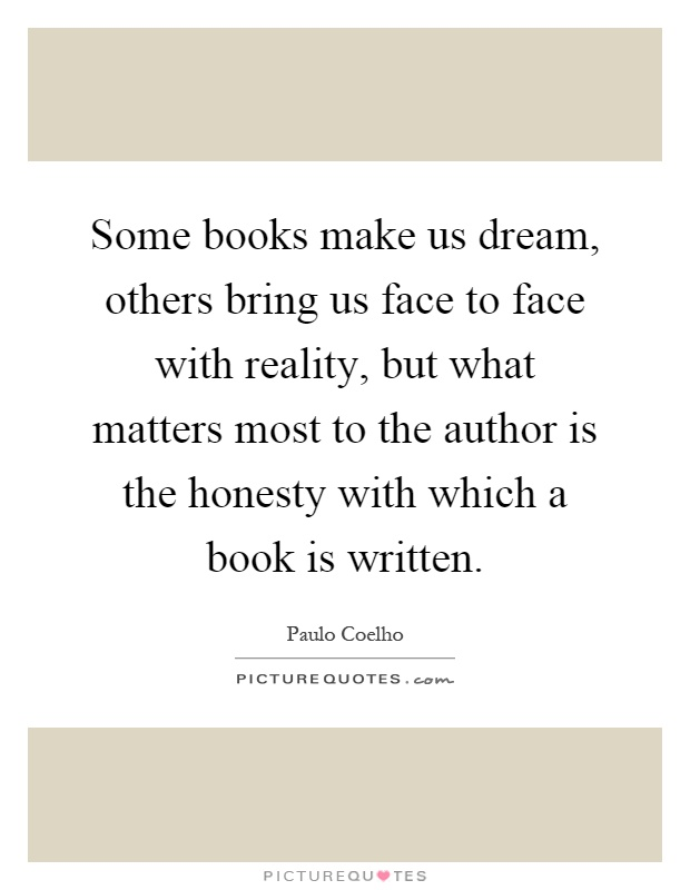 Some books make us dream, others bring us face to face with reality, but what matters most to the author is the honesty with which a book is written Picture Quote #1
