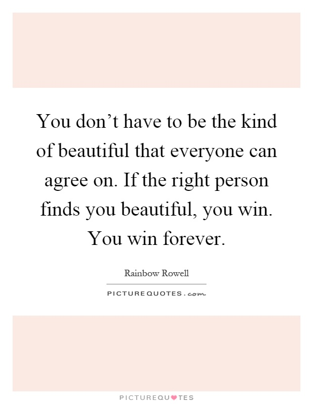You don't have to be the kind of beautiful that everyone can agree on. If the right person finds you beautiful, you win. You win forever Picture Quote #1